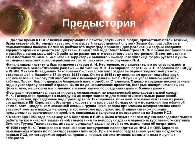 Долгое время в СССР всякая информация о ракетах, спутниках и людях, причастных к этой технике, была секретной. Но теперь известно, что первый искусственный спутник Земли был разработан в подмосковном посёлке Болшево (сейчас это наукоград Королёв). Д…