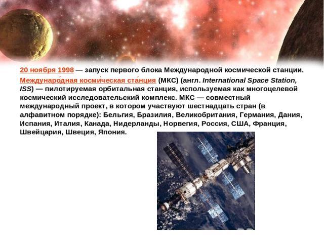 20 ноября 1998— запуск первого блока Международной космической станции. Междунаро дная косми ческая ста нция (МКС) (англ. International Space Station, ISS)— пилотируемая орбитальная станция, используемая как многоцелевой космический исследовательс…