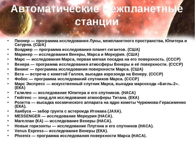 Автоматические межпланетные станции Пионер— программа исследования Луны, межпланетного пространства, Юпитера и Сатурна. (США) Вояджер— программа исследования планет-гигантов. (США) Маринер— исследования Венеры, Марса и Меркурия. (США) Марс— иссл…