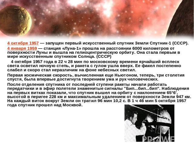 4 октября 1957— запущен первый искусственный спутник Земли Спутник-1 (СССР). 4 января 1959— станция «Луна-1» прошла на расстоянии 6000 километров от поверхности Луны и вышла на гелиоцентрическую орбиту. Она стала первым в мире искусственным спутни…