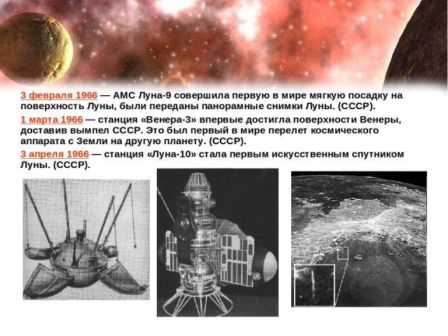3 февраля 1966— АМС Луна-9 совершила первую в мире мягкую посадку на поверхность Луны, были переданы панорамные снимки Луны. (СССР). 1 марта 1966— станция «Венера-3» впервые достигла поверхности Венеры, доставив вымпел СССР. Это был первый в мире …