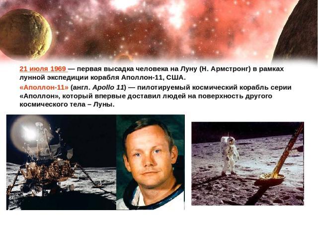 21 июля 1969— первая высадка человека на Луну (Н. Армстронг) в рамках лунной экспедиции корабля Аполлон-11, США. «Аполлон-11» (англ. Apollo 11) — пилотируемый космический корабль серии «Аполлон», который впервые доставил людей на поверхность другог…