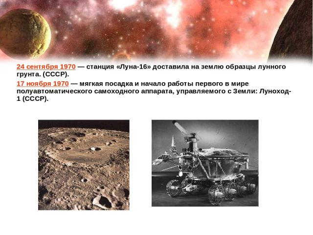 24 сентября 1970— станция «Луна-16» доставила на землю образцы лунного грунта. (СССР). 17 ноября 1970— мягкая посадка и начало работы первого в мире полуавтоматического самоходного аппарата, управляемого с Земли: Луноход-1 (СССР).