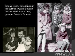 Больше всех возвращения на Землю Юрия Гагарина ждали жена Валентина, дочери Елен