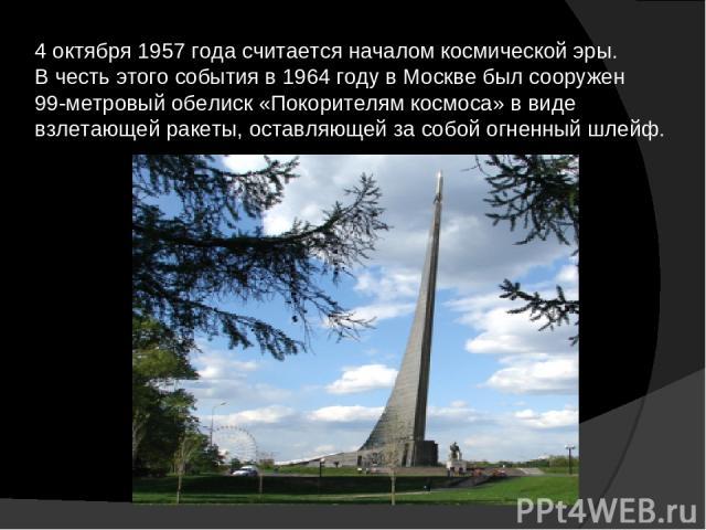 4 октября 1957 года считается началом космической эры. В честь этого события в 1964 году в Москве был сооружен 99-метровый обелиск «Покорителям космоса» в виде взлетающей ракеты, оставляющей за собой огненный шлейф.