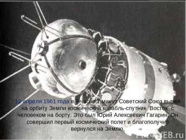 12 апреля 1961 года в 9 часов 7 минут Советский Союз вывел на орбиту Земли космический корабль-спутник `Восток` с человеком на борту. Это был Юрий Алексеевич Гагарин. Он совершил первый космический полет и благополучно вернулся на Землю.