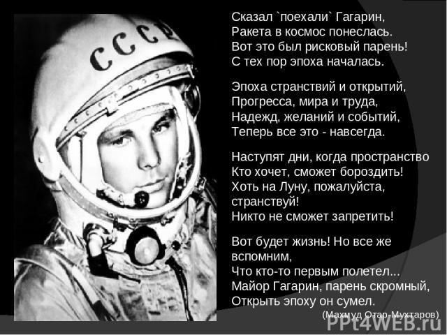 Сказал `поехали` Гагарин, Ракета в космос понеслась. Вот это был рисковый парень! С тех пор эпоха началась. Эпоха странствий и открытий, Прогресса, мира и труда, Надежд, желаний и событий, Теперь все это - навсегда. Наступят дни, когда пространство …