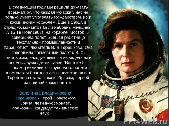 В следующем году мы решили доказать всему миру, что каждая кухарка у нас не только умеет управлять государством, но и космическим кораблем. Еще в 1961г. в отряд космонавтов были набраны женщины. А 16-19 июня1963г. на корабле