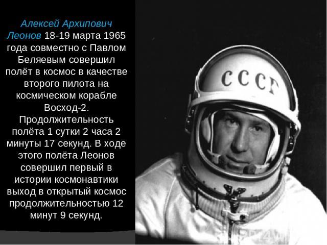 Алексей Архипович Леонов 18-19 марта 1965 года совместно с Павлом Беляевым совершил полёт в космос в качестве второго пилота на космическом корабле Восход-2. Продолжительность полёта 1 сутки 2 часа 2 минуты 17 секунд. В ходе этого полёта Леонов сове…