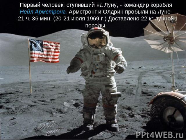 Первый человек, ступивший на Луну, - командир корабля Нейл Армстронг. Армстронг и Олдрин пробыли на Луне 21 ч. 36 мин. (20-21 июля 1969 г.) Доставлено 22 кг лунной породы.