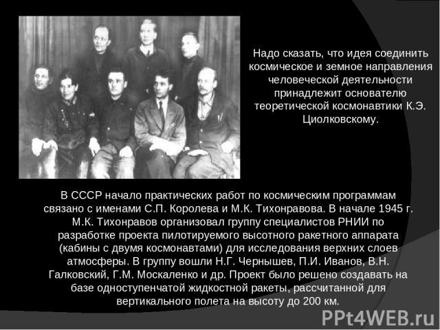 Надо сказать, что идея соединить космическое и земное направления человеческой деятельности принадлежит основателю теоретической космонавтики К.Э. Циолковскому. В СССР начало практических работ по космическим программам связано с именами С.П. Короле…