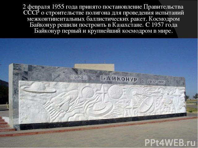 2 февраля 1955 года принято постановление Правительства СССР о строительстве полигона для проведения испытаний межконтинентальных баллистических ракет. Космодром Байконур решили построить в Казахстане. С 1957 года Байконур первый и крупнейший космод…