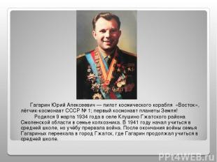 Гагарин Юрий Алексеевич — пилот космического корабля «Восток», лётчик-космонавт