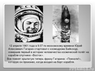 12 апреля 1961 года в 9.07 по московскому времени Юрий Алексеевич Гагарин старто