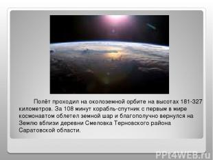 Полёт проходил на околоземной орбите на высотах 181-327 километров. За 108 минут