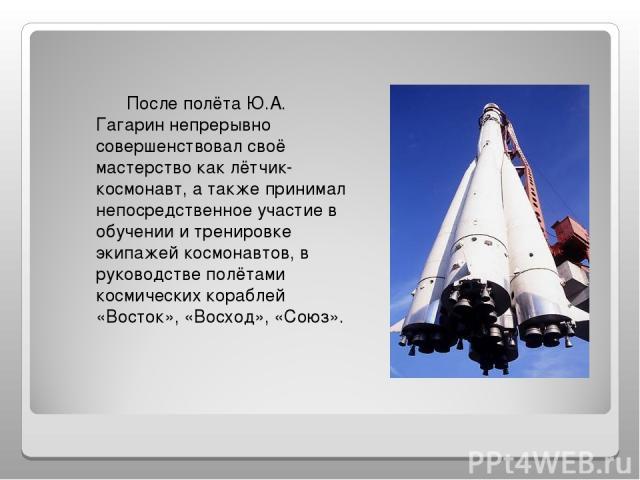 После полёта Ю.А. Гагарин непрерывно совершенствовал своё мастерство как лётчик-космонавт, а также принимал непосредственное участие в обучении и тренировке экипажей космонавтов, в руководстве полётами космических кораблей «Восток», «Восход», «Союз».