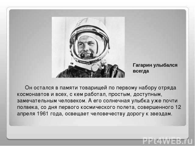 Oн остался в памяти товарищей по первому набору отряда космонавтов и всех, с кем работал, простым, доступным, замечательным человеком. А его солнечная улыбка уже почти полвека, со дня первого космического полета, совершенного 12 апреля 1961 года, ос…