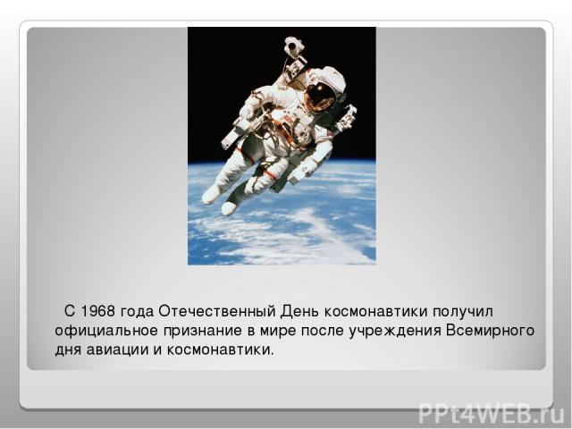 С 1968 года Отечественный День космонавтики получил официальное признание в мире после учреждения Всемирного дня авиации и космонавтики.