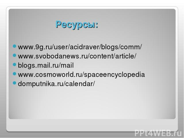 Ресурсы: www.9g.ru/user/acidraver/blogs/comm/ www.svobodanews.ru/content/article/ blogs.mail.ru/mail www.cosmoworld.ru/spaceencyclopedia domputnika.ru/calendar/