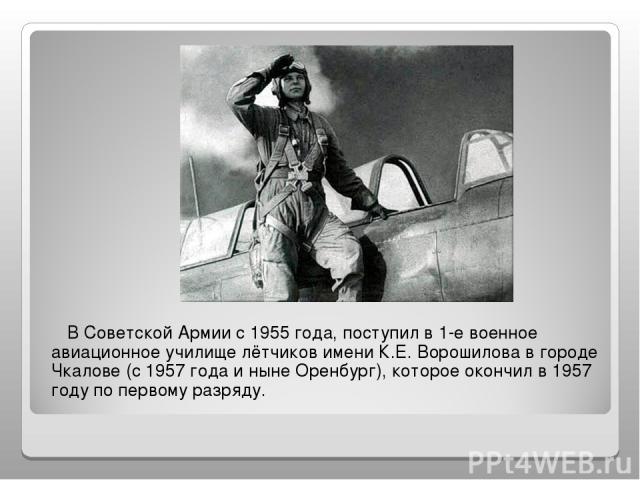 В Советской Армии с 1955 года, поступил в 1-е военное авиационное училище лётчиков имени К.Е. Ворошилова в городе Чкалове (с 1957 года и ныне Оренбург), которое окончил в 1957 году по первому разряду.