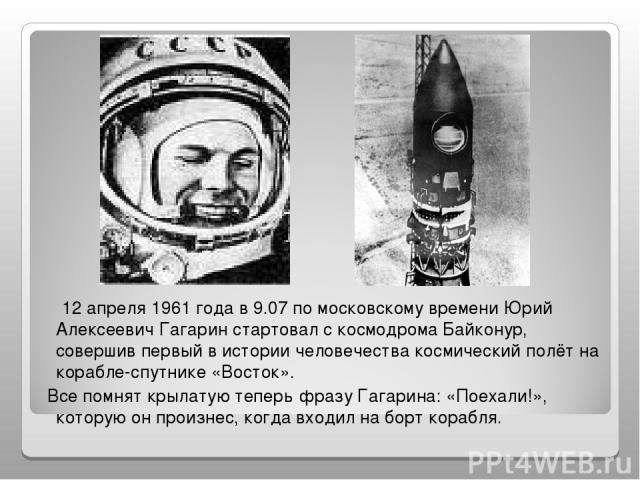 12 апреля 1961 года в 9.07 по московскому времени Юрий Алексеевич Гагарин стартовал с космодрома Байконур, совершив первый в истории человечества космический полёт на корабле-спутнике «Восток». Все помнят крылатую теперь фразу Гагарина: «Поехали!», …
