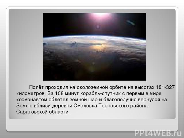 Полёт проходил на околоземной орбите на высотах 181-327 километров. За 108 минут корабль-спутник с первым в мире космонавтом облетел земной шар и благополучно вернулся на Землю вблизи деревни Смеловка Терновского района Саратовской области.