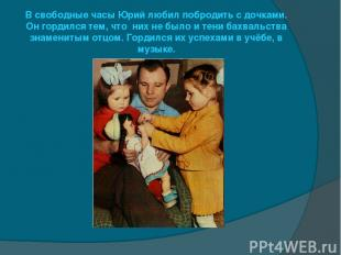В свободные часы Юрий любил побродить с дочками. Он гордился тем, что них не был