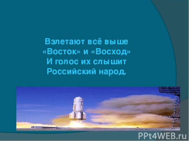 Взлетают всё выше «Восток» и «Восход» И голос их слышит Российский народ.