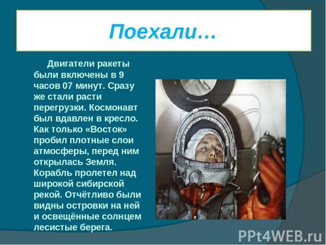 Поехали… Двигатели ракеты были включены в 9 часов 07 минут. Сразу же стали расти перегрузки. Космонавт был вдавлен в кресло. Как только «Восток» пробил плотные слои атмосферы, перед ним открылась Земля. Корабль пролетел над широкой сибирской рекой. …