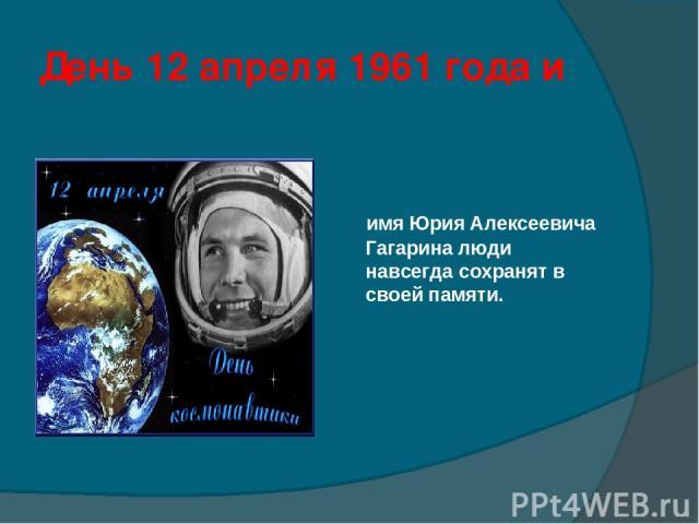 День 12 апреля 1961 года и имя Юрия Алексеевича Гагарина люди навсегда сохранят в своей памяти.