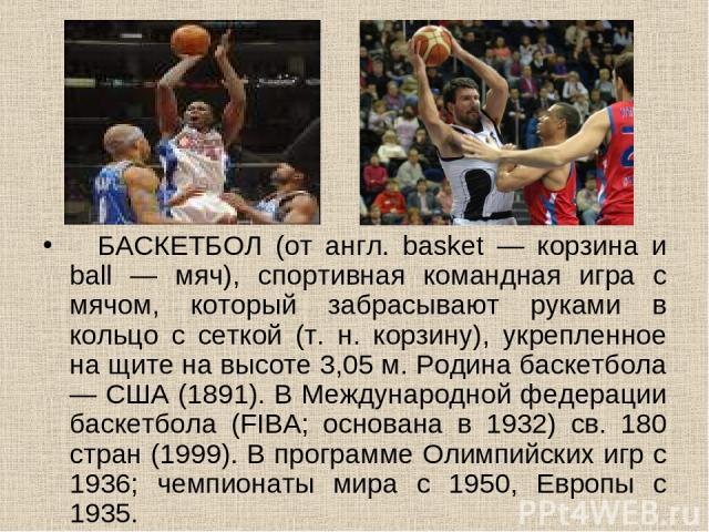 БАСКЕТБОЛ (от англ. basket — корзина и ball — мяч), спортивная командная игра с мячом, который забрасывают руками в кольцо с сеткой (т. н. корзину), укрепленное на щите на высоте 3,05 м. Родина баскетбола — США (1891). В Международной федерации б…