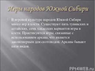 В игровой культуре народов Южной Сибири много игр в кости. Существуют пять тувин