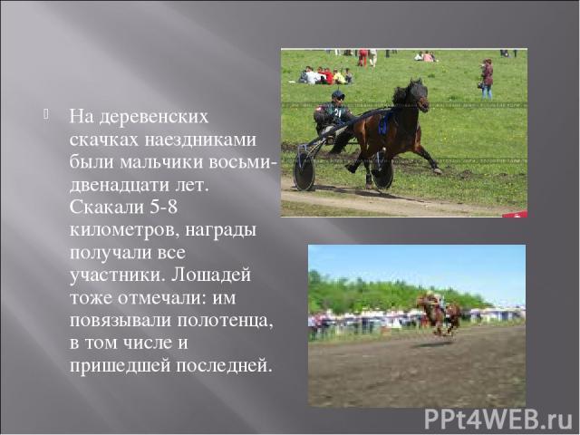 На деревенских скачках наездниками были мальчики восьми-двенадцати лет. Скакали 5-8 километров, награды получали все участники. Лошадей тоже отмечали: им повязывали полотенца, в том числе и пришедшей последней.