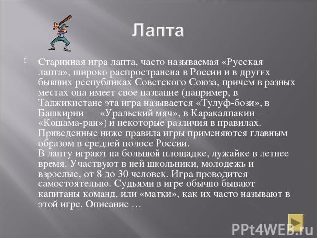Старинная игра лапта, часто называемая «Русская лапта», широко распространена в России и в других бывших республиках Советского Союза, причем в разных местах она имеет свое название (например, в Таджикистане эта игра называется «Тулуф-бози», в Башки…