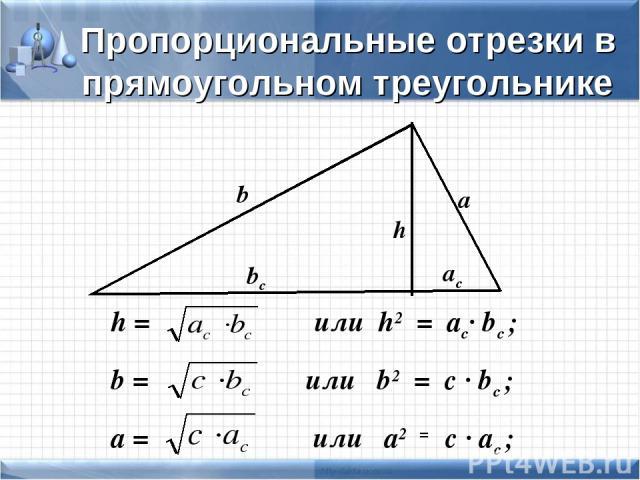 h = или h2 = ac· bc ; b = или b2 = c · bc ; a = или a2 = c · ac ; b a h bc ac Пропорциональные отрезки в прямоугольном треугольнике
