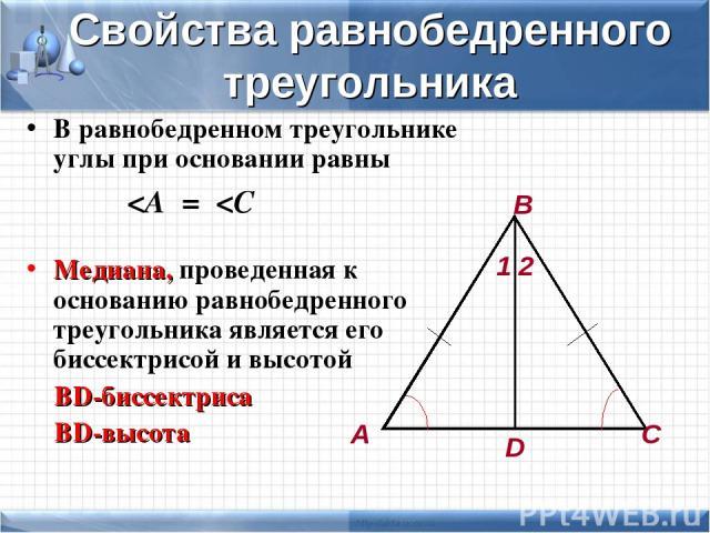 Свойства равнобедренного треугольника В равнобедренном треугольнике углы при основании равны Медиана, проведенная к основанию равнобедренного треугольника является его биссектрисой и высотой ВD-биссектриса ВD-высота А В С