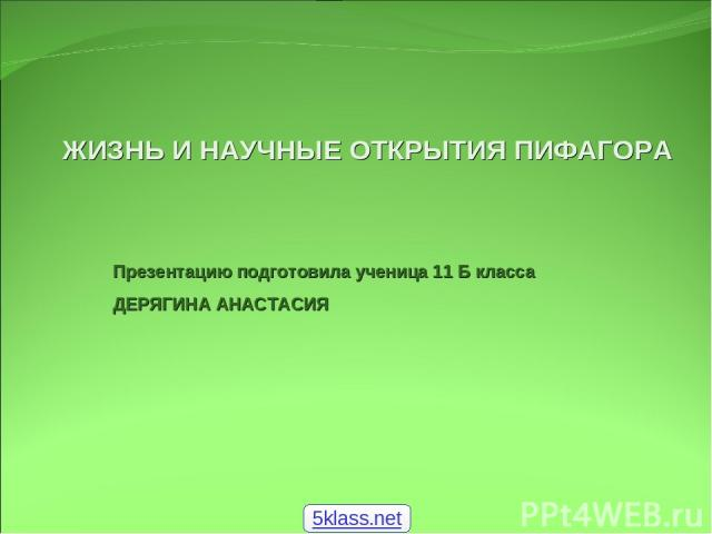 ЖИЗНЬ И НАУЧНЫЕ ОТКРЫТИЯ ПИФАГОРА Презентацию подготовила ученица 11 Б класса ДЕРЯГИНА АНАСТАСИЯ 5klass.net