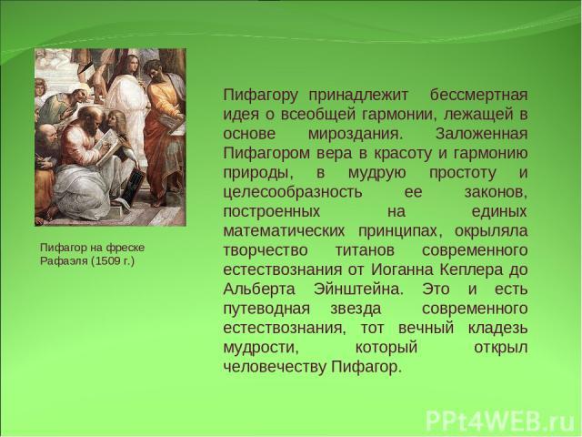 Пифагору принадлежит бессмертная идея о всеобщей гармонии, лежащей в основе мироздания. Заложенная Пифагором вера в красоту и гармонию природы, в мудрую простоту и целесообразность ее законов, построенных на единых математических принципах, окрыляла…