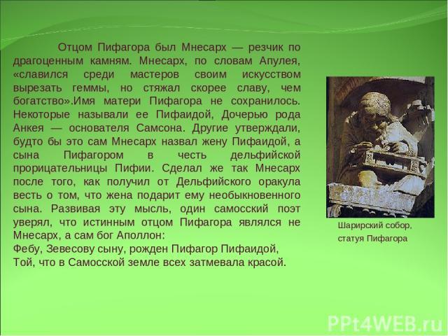 Отцом Пифагора был Мнесарх — резчик по драгоценным камням. Мнесарх, по словам Апулея, «славился среди мастеров своим искусством вырезать геммы, но стяжал скорее славу, чем богатство».Имя матери Пифагора не сохранилось. Некоторые называли ее Пифаидой…