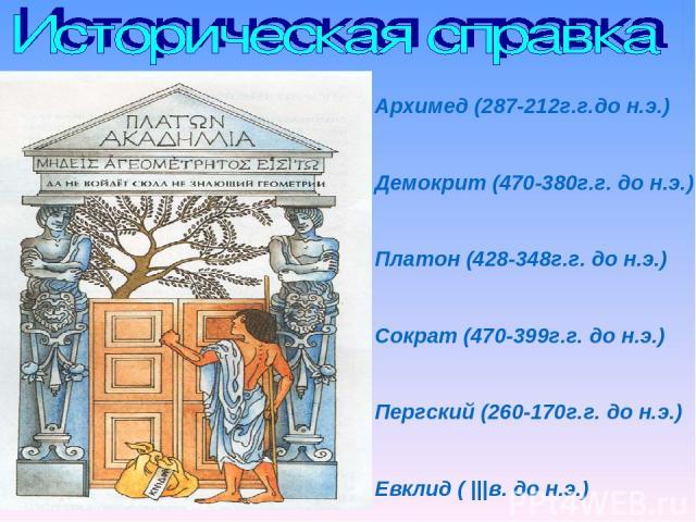 Архимед (287-212г.г.до н.э.) Демокрит (470-380г.г. до н.э.) Платон (428-348г.г. до н.э.) Сократ (470-399г.г. до н.э.) Пергский (260-170г.г. до н.э.) Евклид ( |||в. до н.э.)