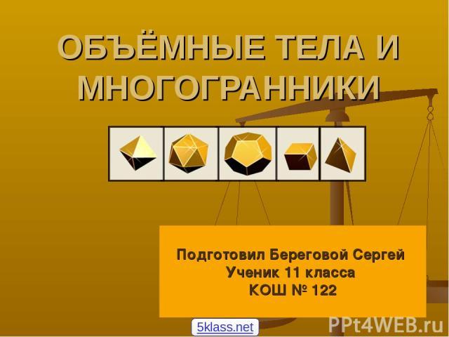 ОБЪЁМНЫЕ ТЕЛА И МНОГОГРАННИКИ Подготовил Береговой Сергей Ученик 11 класса КОШ № 122 5klass.net