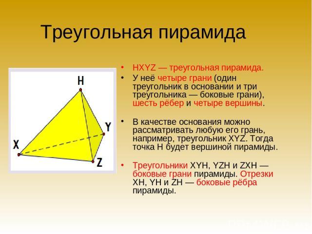 Треугольная пирамида HXYZ — треугольная пирамида. У неё четыре грани (один треугольник в основании и три треугольника — боковые грани), шесть рёбер и четыре вершины. В качестве основания можно рассматривать любую его грань, например, треугольник XYZ…