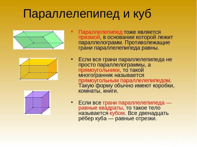 Параллелепипед и куб Параллелепипед тоже является призмой, в основании которой лежит параллелограмм. Противолежащие грани параллелепипеда равны. Если все грани параллелепипеда не просто параллелограммы, а прямоугольники, то такой многогранник называ…