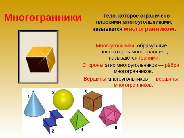 Многогранники Тело, которое ограничено плоскими многоугольниками, называется многогранником. Многоугольники, образующие поверхность многогранника, называются гранями. Стороны этих многоугольников — рёбра многогранников. Вершины многоугольников — вер…