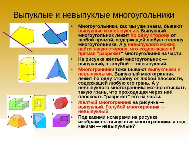 Выпуклые и невыпуклые многоугольники Многоугольники, как мы уже знаем, бывают выпуклые и невыпуклые. Выпуклый многоугольник лежит по одну сторону от любой прямой, содержащей любую сторону многоугольника. А у невыпуклого можно найти такую сторону, чт…