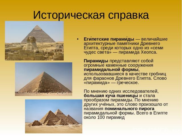 Историческая справка Еги петские пирами ды— величайшие архитектурные памятники Древнего Египта, среди которых одно из «семи чудес света»— пирамида Хеопса. Пирамиды представляют собой огромные каменные сооружения пирамидальной формы, использовавшие…