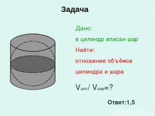 Задача Дано: в цилиндр вписан шар Найти: отношение объёмов цилиндра и шара Vцил