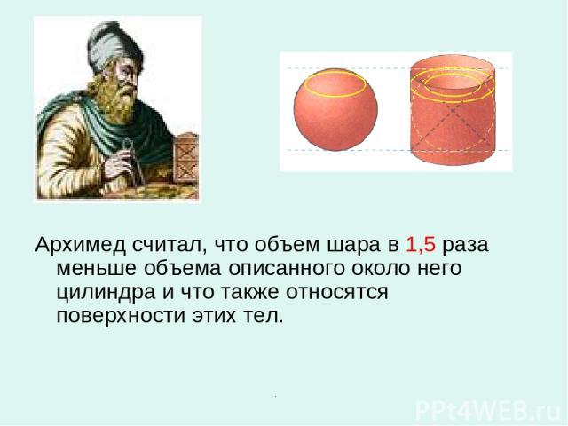 Архимед считал, что объем шара в 1,5 раза меньше объема описанного около него цилиндра и что также относятся поверхности этих тел.
