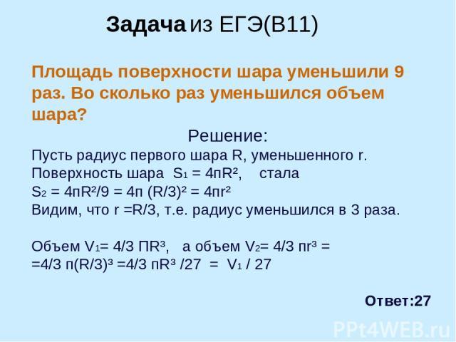 Площадь поверхности шара уменьшили 9 раз. Во сколько раз уменьшился объем шара? Решение: Пусть радиус первого шара R, уменьшенного r. Поверхность шара S1 = 4пR², стала S2 = 4пR²/9 = 4п (R/3)² = 4пr² Видим, что r =R/3, т.е. радиус уменьшился в 3 раза…