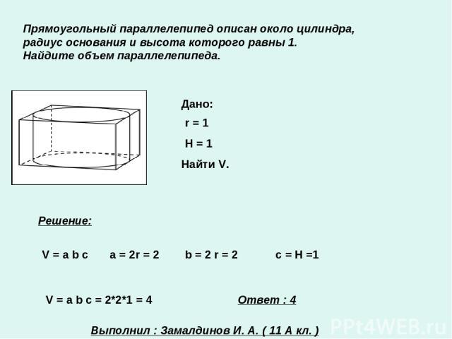 Прямоугольный параллелепипед описан около цилиндра, радиус основания и высота которого равны 1. Найдите объем параллелепипеда. Дано: r = 1 H = 1 Найти V. Решение: V = a b c a = 2r = 2 b = 2 r = 2 с = Н =1 V = a b c = 2*2*1 = 4 Ответ : 4 Выполнил : З…